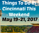 Things To Do In Cincinnati – May 19-21, 2017